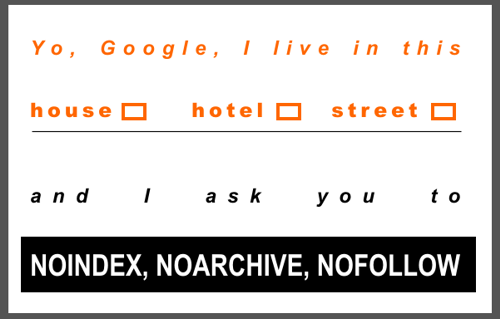 Yo, Google I live in this  house [ ] hotel [ ]  street [ ]  and I ask you to NOINDEX, NOARCHIVE, NOFOLLOW